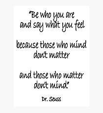 Dr. Seuss, Be who you are and say what you feel, because those who mind don't matter and those who matter don't mind. Photographic Print