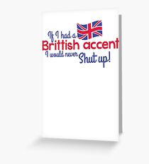 If I had a Brittish Accent - I would never shut up! Greeting Card