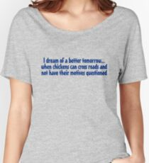 I dream of a better tomorrow... when chickens can cross roads and not have their motives questioned Women's Relaxed Fit T-Shirt