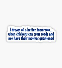 I dream of a better tomorrow... when chickens can cross roads and not have their motives questioned Sticker
