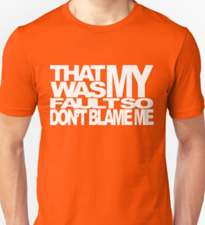 That Was My Fault, So Don't Blame Me T-Shirt