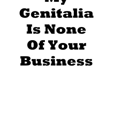 My Genitalia Is None Of Your Business  by mta-sextape