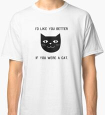 I'd Like You Better If You Were A Cat. Classic T-Shirt
