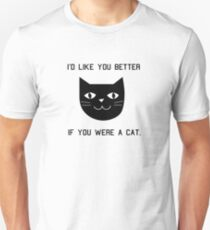 I'd Like You Better If You Were A Cat. Unisex T-Shirt