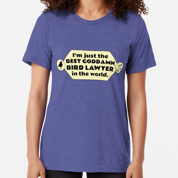 I'm just the best goddamn bird lawyer in the world. Tri-blend T-Shirt