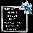 Sure would be nice to get paid for emotional labour by Beautifultd