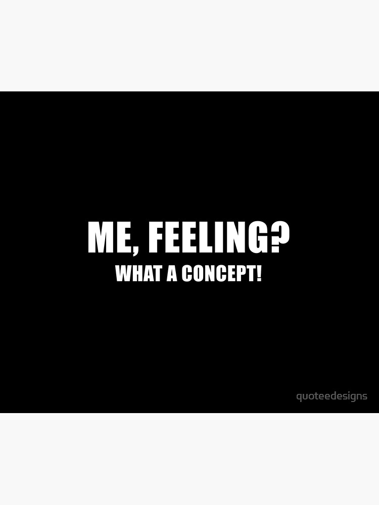 Me, Feeling? What a Concept! (Black) by quoteedesigns
