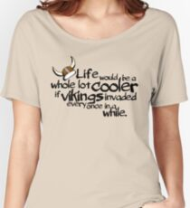 life would be a whole lot cooler if Vikings invaded every once in a while. Women's Relaxed Fit T-Shirt