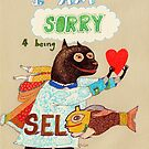I am sorry for being selfish by Yuliya Art