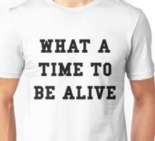 What a time to be alive - Black Text Unisex T-Shirt
