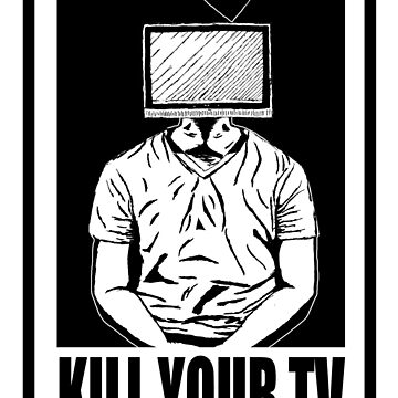KILL YOUR TV by alexbeasley3797