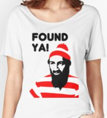 Osama Bin Laden dead t shirt 2- Found ya! Women's Relaxed Fit T-Shirt