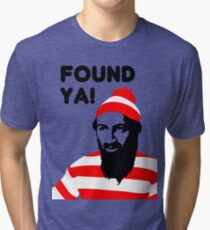 Osama Bin Laden dead t shirt 2- Found ya! Tri-blend T-Shirt