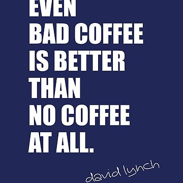even bad coffee is better than no coffee at all. david lynch by kaipanou