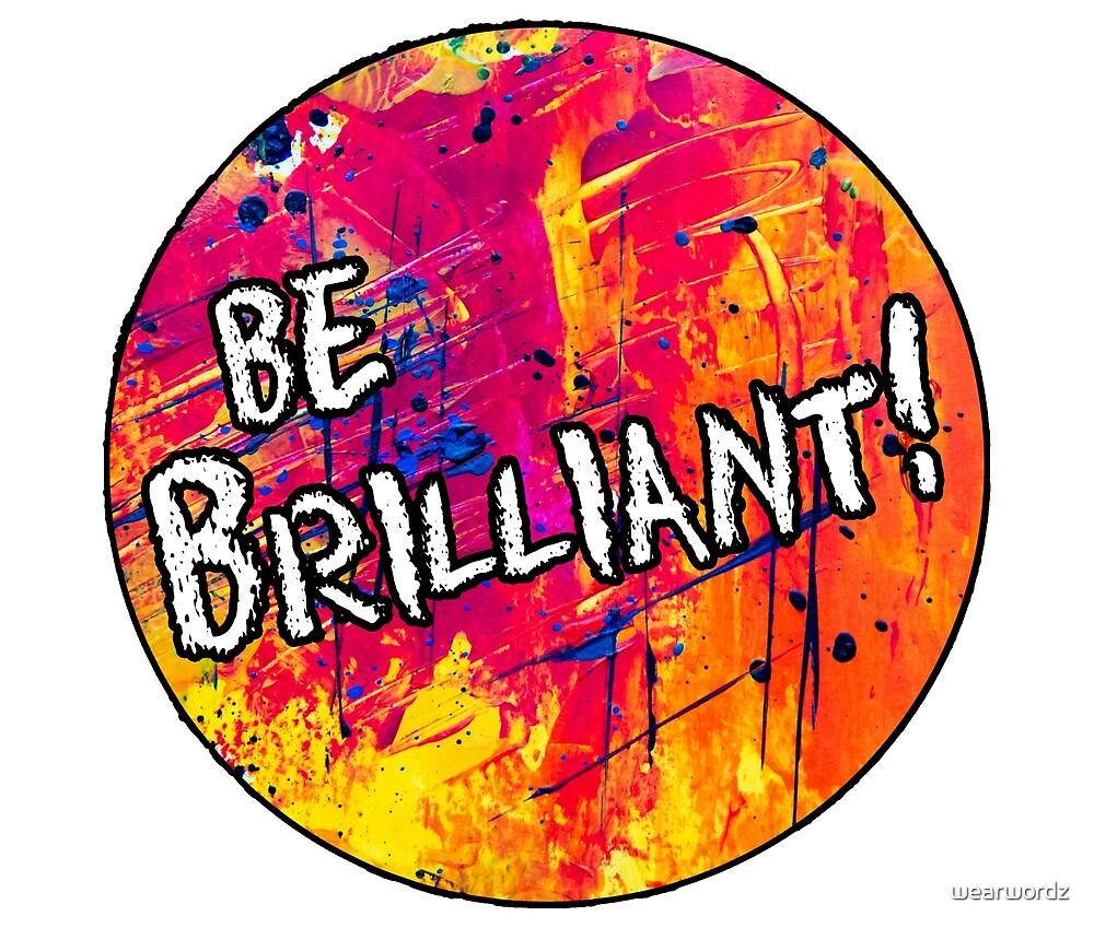 Be Brilliant! by wearwordz