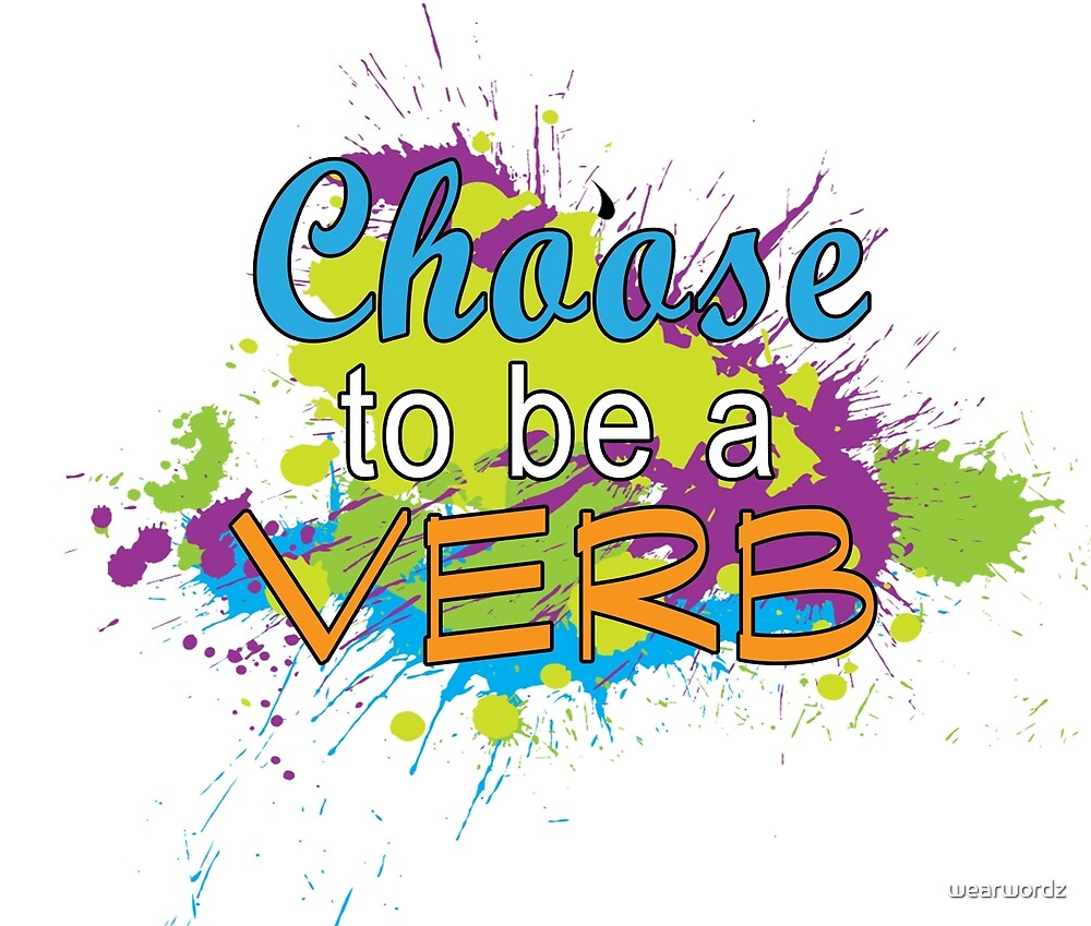 Choose To Be A Verb by wearwordz