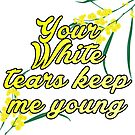 Your white tears keep me young by Beautifultd