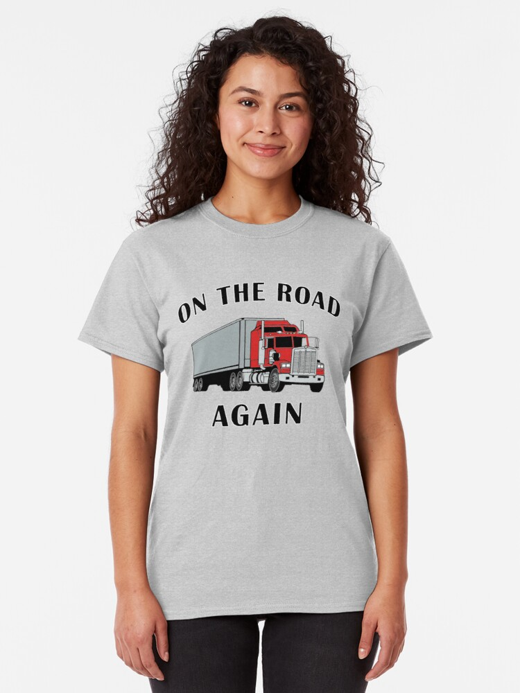 Alternate view of Trucker, On the Road Again, Big Rig Truck Driver Gift. Classic T-Shirt